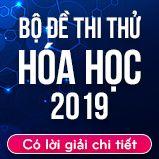 Bộ đề thi thử THPT Quốc gia năm 2019 môn Hóa học có lời giải chi tiết