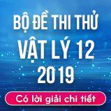 Bộ đề thi thử THPT Quốc gia năm 2019 môn Vật Lý có lời giải chi tiết