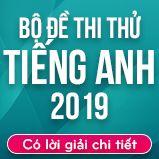 Bộ đề thi thử THPT Quốc gia năm 2019 môn Tiếng Anh có lời giải chi tiết