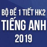 Bộ đề thi 1 tiết HK2 môn Tiếng Anh lớp 12 năm 2019
