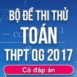 Bộ đề thi thử THPT Quốc gia năm 2017 môn Toán có đáp án
