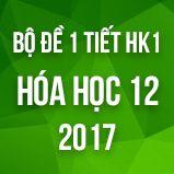 Bộ đề kiểm tra 1 tiết HK1 môn Hóa học 12 năm 2017