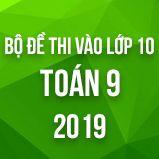 Bộ đề thi vào lớp 10 THPT môn Toán năm 2019