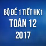 Bộ đề kiểm tra 1 tiết HK1 môn Toán lớp 12 năm 2017