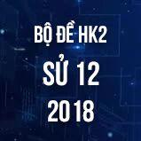 Bộ đề thi HK2 môn Sử lớp 12 năm 2018