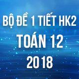 Bộ đề kiểm tra 1 tiết HK2 môn Toán lớp 12 năm 2018