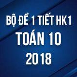 Bộ đề kiểm tra 1 tiết HK1 môn Toán lớp 10 năm 2018