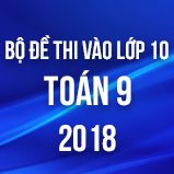 Bộ đề thi vào lớp 10 THPT môn Toán năm 2018