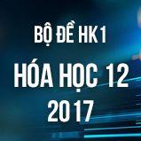 Bộ đề thi HK1 môn Hóa lớp 12 năm 2017