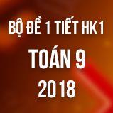 Bộ đề kiểm tra 1 tiết HK1 môn Toán 9 năm 2018