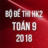 Bộ đề thi HK2 môn Toán 9 năm 2018