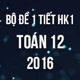Bộ đề kiểm tra 1 tiết HK1 môn Toán lớp 12 năm 2016
