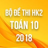 Bộ đề thi HK2 môn Toán lớp 10 năm 2018