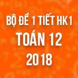 Bộ đề kiểm tra 1 tiết HK1 môn Toán lớp 12 năm 2018