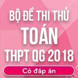 Bộ đề thi thử THPT Quốc gia năm 2018 môn Toán có đáp án