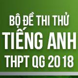 Bộ đề thi thử THPT Quốc gia năm 2018 môn Tiếng Anh