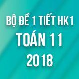 Bộ đề kiểm tra 1 tiết HK1 môn Toán lớp 11 năm 2018
