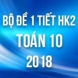 Bộ đề kiểm tra 1 tiết HK2 môn Toán lớp 10 năm 2018
