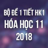 Bộ đề kiểm tra 1 tiết HK1 môn Hóa học lớp 11 năm 2018
