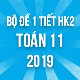 Bộ đề kiểm tra 1 tiết HK2 môn Toán lớp 11 năm 2019