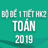 Bộ đề kiểm tra 1 tiết HK2 môn Toán lớp 12 năm 2019