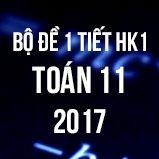 Bộ đề kiểm tra 1 tiết HK1 môn Toán lớp 11 năm 2017