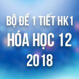 Bộ đề kiểm tra 1 tiết HK1 môn Hóa học lớp 12 năm 2018