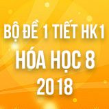 Bộ đề kiểm tra 1 tiết HK1 môn Hóa học 8 năm 2018