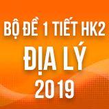 Bộ đề thi 1 tiết HK2 môn Địa lý lớp 12 năm 2019