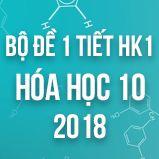 Bộ đề kiểm tra 1 tiết HK1 môn Hóa học 10 năm 2018