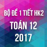 Bộ đề kiểm tra 1 tiết HK2 môn Toán lớp 12 năm 2017