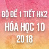 Bộ đề kiểm tra 1 tiết HK2 môn Hóa học 10 năm 2018