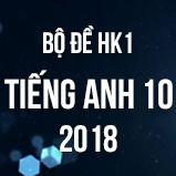 Bộ đề thi HK1 môn Tiếng Anh lớp 10 năm 2018