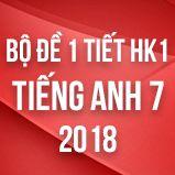 Bộ đề kiểm tra 1 tiết HK1 môn Tiếng Anh lớp 7 năm 2018