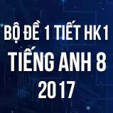 Bộ đề kiểm tra 1 tiết HK1 môn Tiếng Anh lớp 8 năm 2017