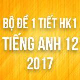 Bộ đề kiểm tra 1 tiết HK1 môn Tiếng Anh lớp 12 năm 2017