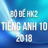 Bộ đề thi HK2 môn Tiếng Anh lớp 10 năm 2018