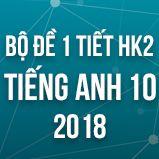 Bộ đề kiểm tra 1 tiết HK2 môn Tiếng Anh lớp 10 năm 2018