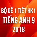 Bộ đề kiểm tra 1 tiết HK1 môn Tiếng Anh lớp 9 năm 2018