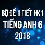 Bộ đề kiểm tra 1 tiết HK1 môn Tiếng Anh lớp 6 năm 2018