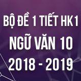 Bộ đề thi 1 tiết HK1 môn Ngữ văn lớp 10 năm 2018-2019