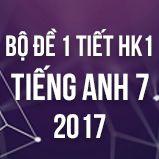 Bộ đề kiểm tra 1 tiết HK1 môn Tiếng Anh lớp 7 năm 2017