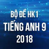 Bộ đề thi HK1 môn Tiếng Anh lớp 9 năm 2018