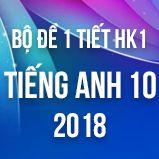 Bộ đề kiểm tra 1 tiết HK1 môn Tiếng Anh lớp 10 năm 2018
