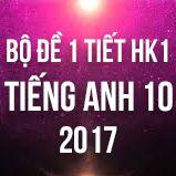 Bộ đề kiểm tra 1 tiết HK1 môn Tiếng Anh lớp 10 năm 2017