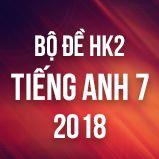 Bộ đề thi HK2 môn Tiếng Anh lớp 7 năm 2018
