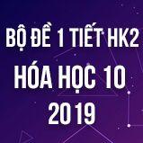 Bộ đề kiểm tra 1 tiết HK2 môn Hóa học 10 năm 2019