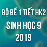 Bộ đề kiểm tra 1 tiết HK2 môn Sinh học lớp 9 năm 2019