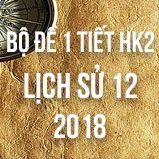 Bộ đề thi 1 tiết HK2 môn Lịch sử lớp 12 năm 2018