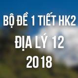 Bộ đề thi 1 tiết HK2 môn Địa lý lớp 12 năm 2018